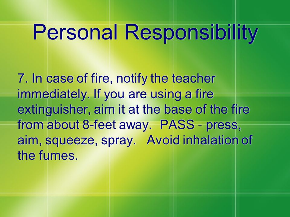 Personal Responsibility 7. In case of fire, notify the teacher immediately. If you are using a fire extinguisher, aim it at the base of the fire from