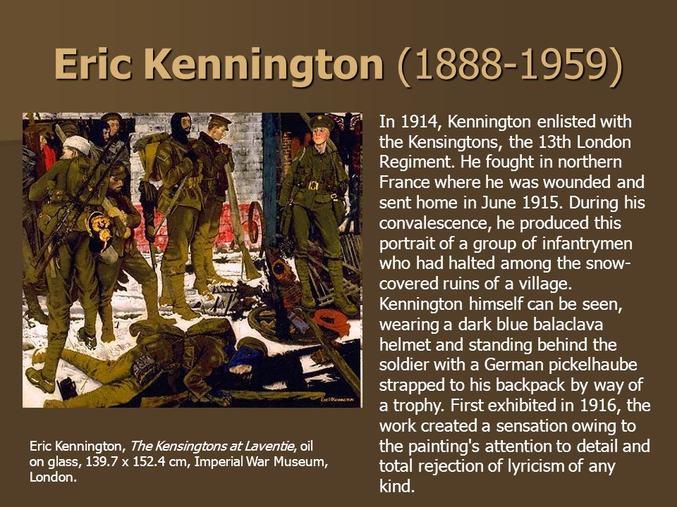 Eric Kennington (1888-1959) In 1914, Kennington enlisted with the Kensingtons, the 13th London Regiment. He fought in northern France where he was wou