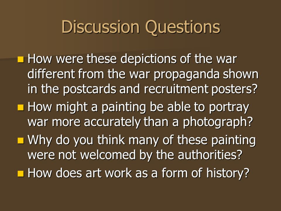 Discussion Questions How were these depictions of the war different from the war propaganda shown in the postcards and recruitment posters? How were t