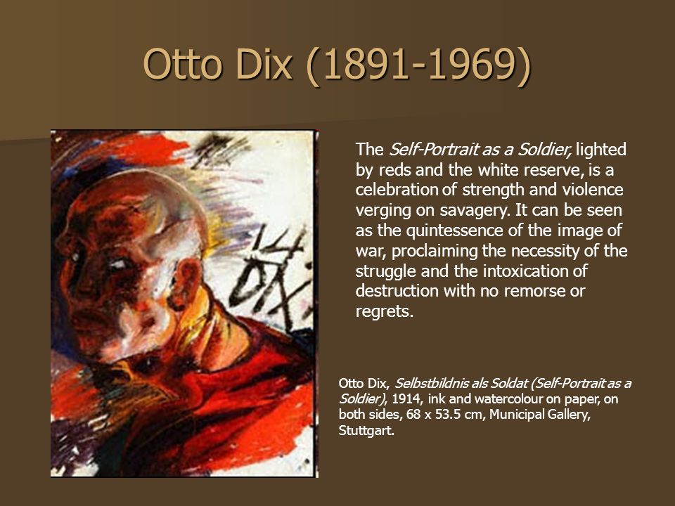 Otto Dix (1891-1969) The Self-Portrait as a Soldier, lighted by reds and the white reserve, is a celebration of strength and violence verging on savag