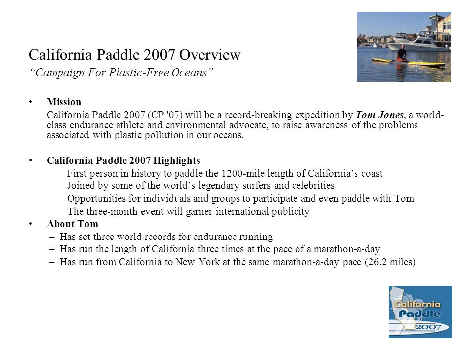 California Paddle 2007 Overview Campaign For Plastic-Free Oceans Mission California Paddle 2007 (CP 07) will be a record-breaking expedition by Tom Jones, a world- class endurance athlete and environmental advocate, to raise awareness of the problems associated with plastic pollution in our oceans.