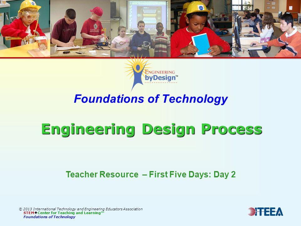 Engineering Design Process Foundations of Technology Engineering Design Process © 2013 International Technology and Engineering Educators Association