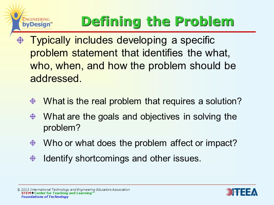 Defining the Problem Typically includes developing a specific problem statement that identifies the what, who, when, and how the problem should be add