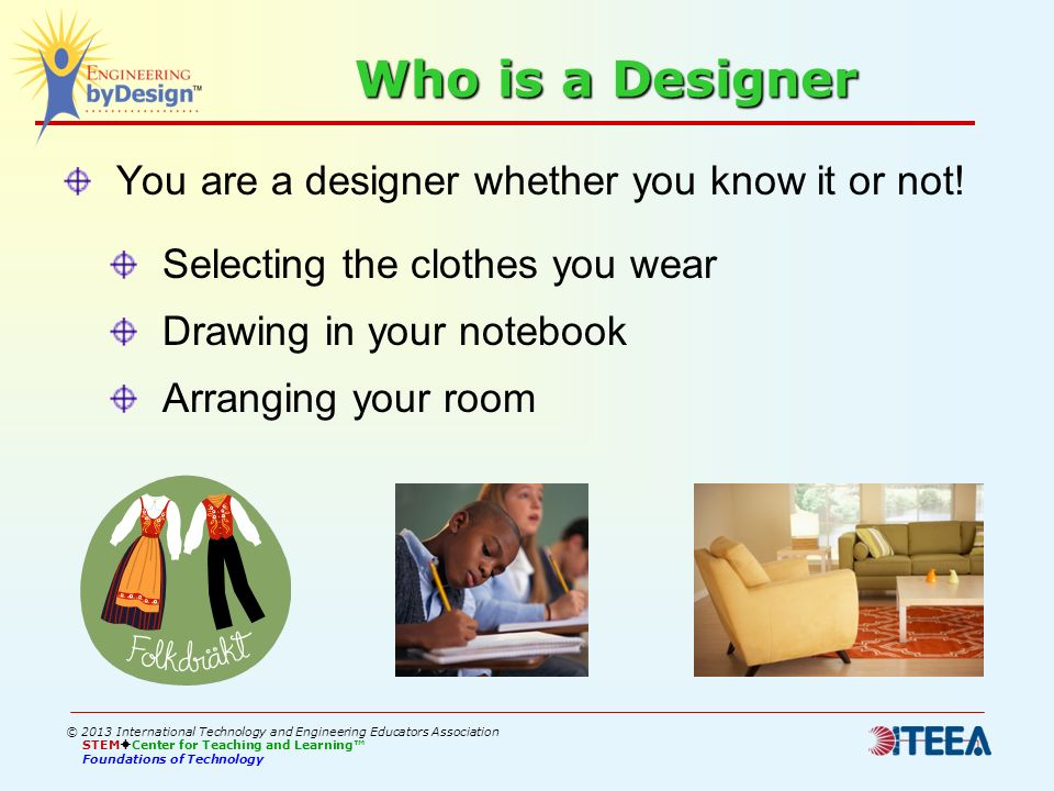 Who is a Designer You are a designer whether you know it or not! Selecting the clothes you wear Drawing in your notebook Arranging your room © 2013 In