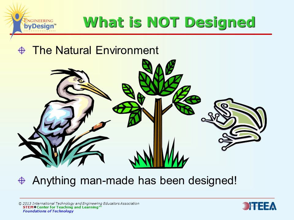 What is NOT Designed The Natural Environment Anything man-made has been designed! © 2013 International Technology and Engineering Educators Associatio