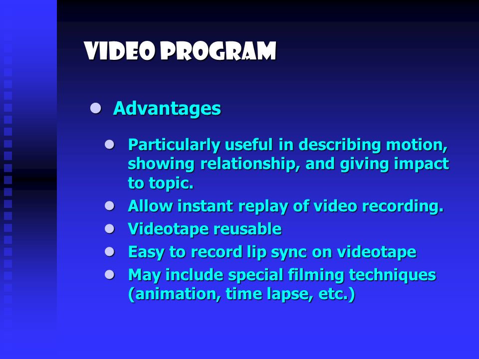 Video PROgram Advantages Advantages Particularly useful in describing motion, showing relationship, and giving impact to topic.