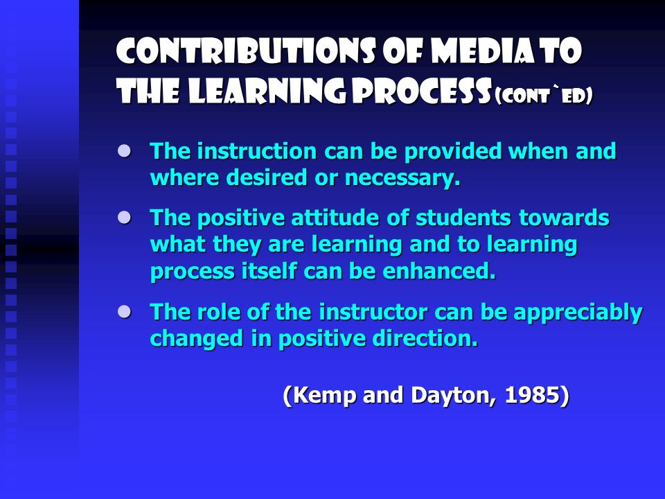 Contributions of media to the learning process (cont`ed) The positive attitude of students towards what they are learning and to learning process itself can be enhanced.