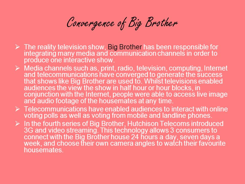 Convergence of Big Brother The reality television show, Big Brother has been responsible for integrating many media and communication channels in orde
