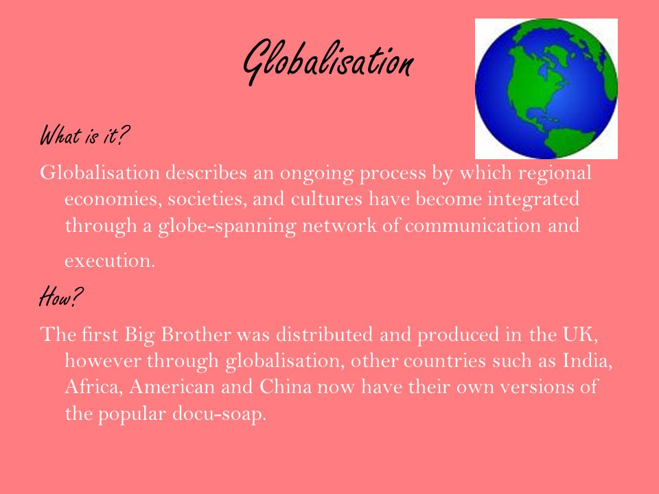 Globalisation What is it? Globalisation describes an ongoing process by which regional economies, societies, and cultures have become integrated throu