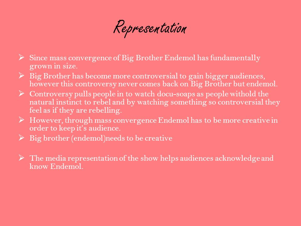 Representation Since mass convergence of Big Brother Endemol has fundamentally grown in size. Big Brother has become more controversial to gain bigger