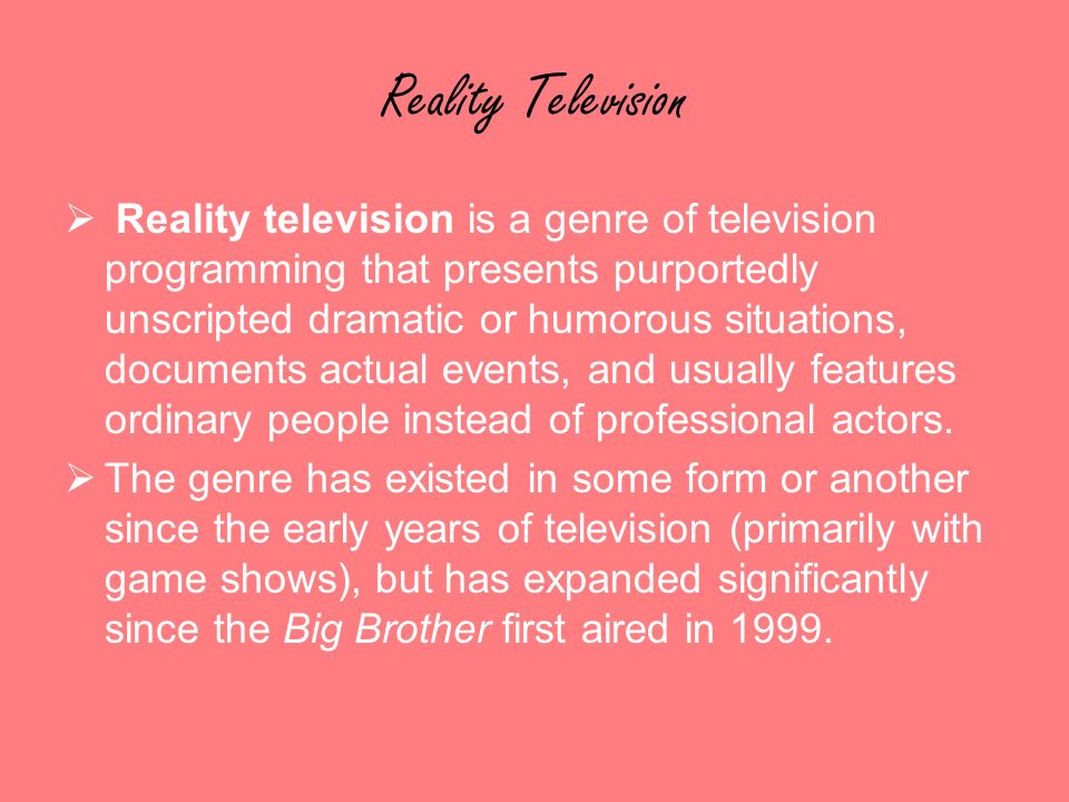Reality Television Reality television is a genre of television programming that presents purportedly unscripted dramatic or humorous situations, documents actual events, and usually features ordinary people instead of professional actors.