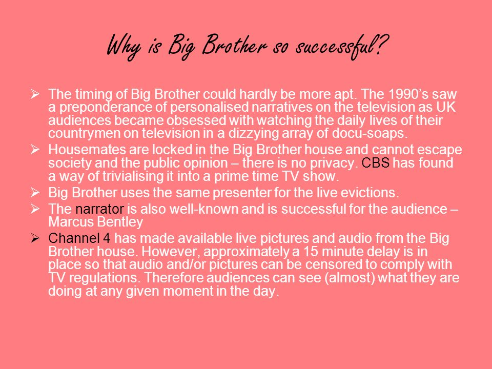 Why is Big Brother so successful? The timing of Big Brother could hardly be more apt. The 1990s saw a preponderance of personalised narratives on the