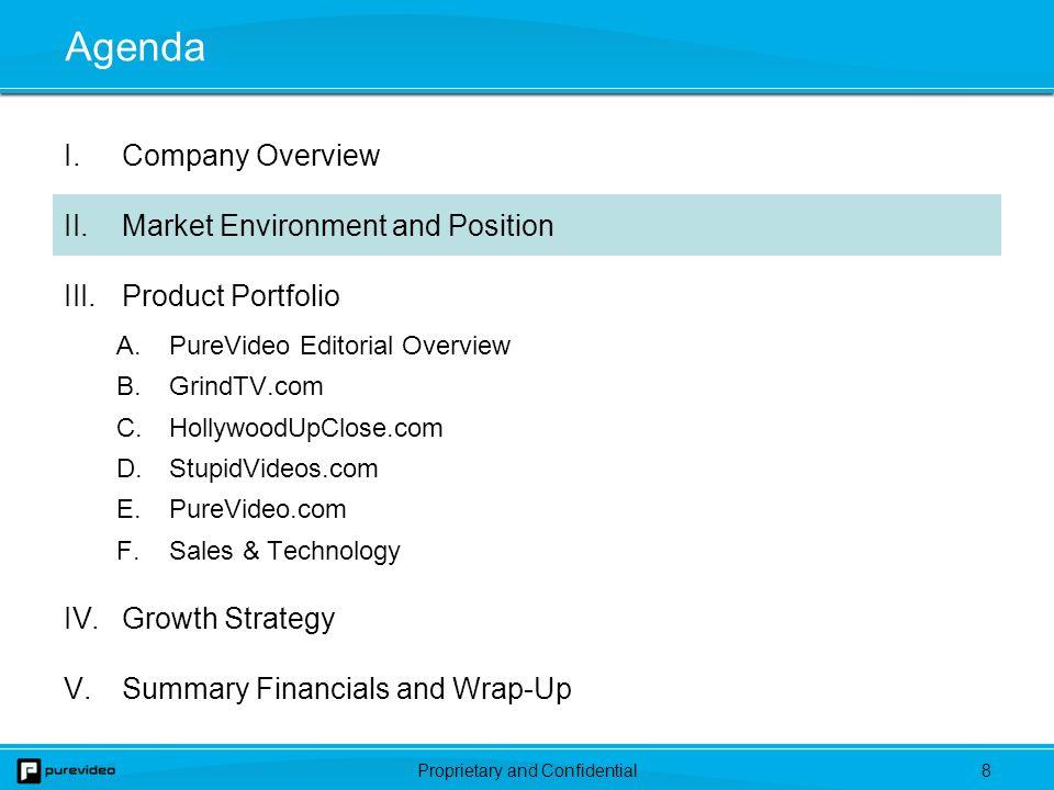 Proprietary and Confidential8 Agenda I.Company Overview II.Market Environment and Position III.Product Portfolio A.PureVideo Editorial Overview B.GrindTV.com C.HollywoodUpClose.com D.StupidVideos.com E.PureVideo.com F.Sales & Technology IV.Growth Strategy V.Summary Financials and Wrap-Up