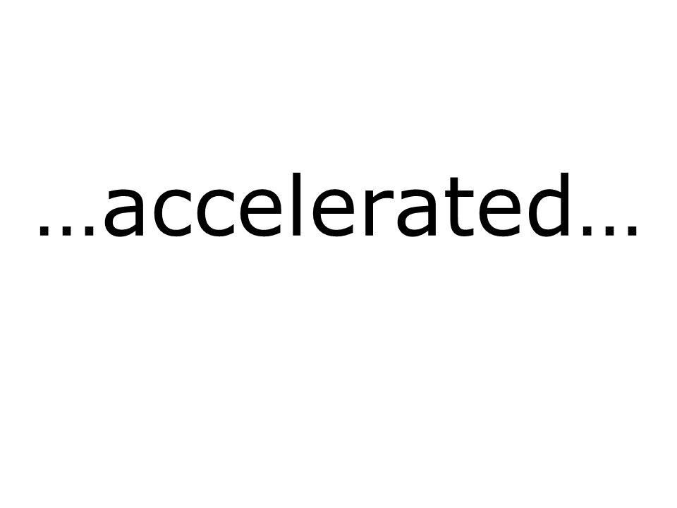 …accelerated…