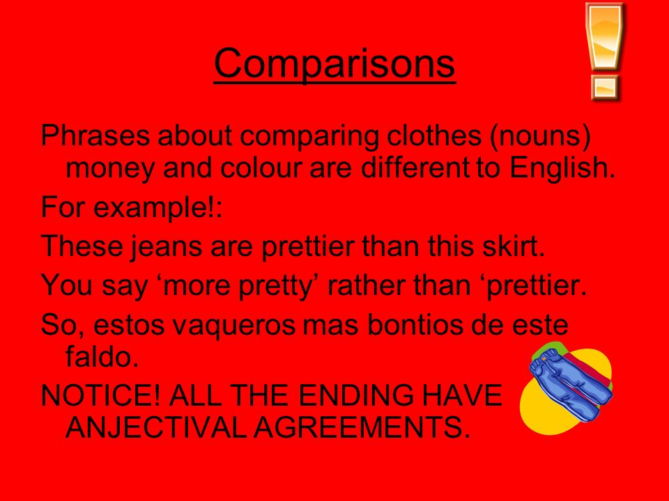 Comparisons Phrases about comparing clothes (nouns) money and colour are different to English. For example!: These jeans are prettier than this skirt.