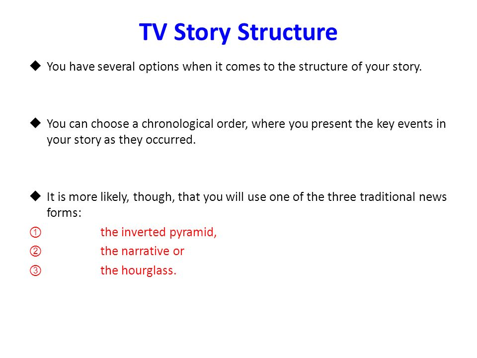 TV Story Structure You have several options when it comes to the structure of your story. You can choose a chronological order, where you present the