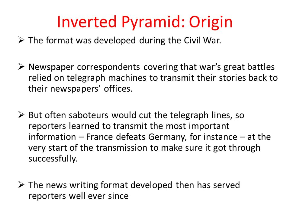 Inverted Pyramid: Origin The format was developed during the Civil War. Newspaper correspondents covering that wars great battles relied on telegraph