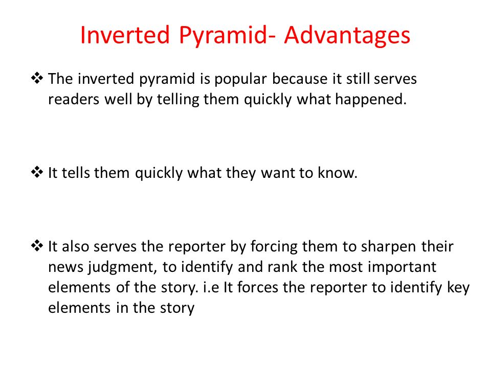 Inverted Pyramid- Advantages The inverted pyramid is popular because it still serves readers well by telling them quickly what happened. It tells them