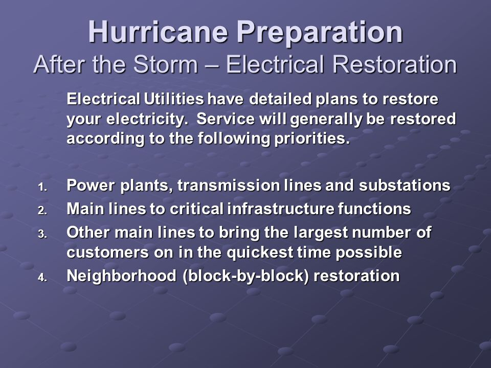 Electrical Utilities have detailed plans to restore your electricity. Service will generally be restored according to the following priorities. 1. Pow