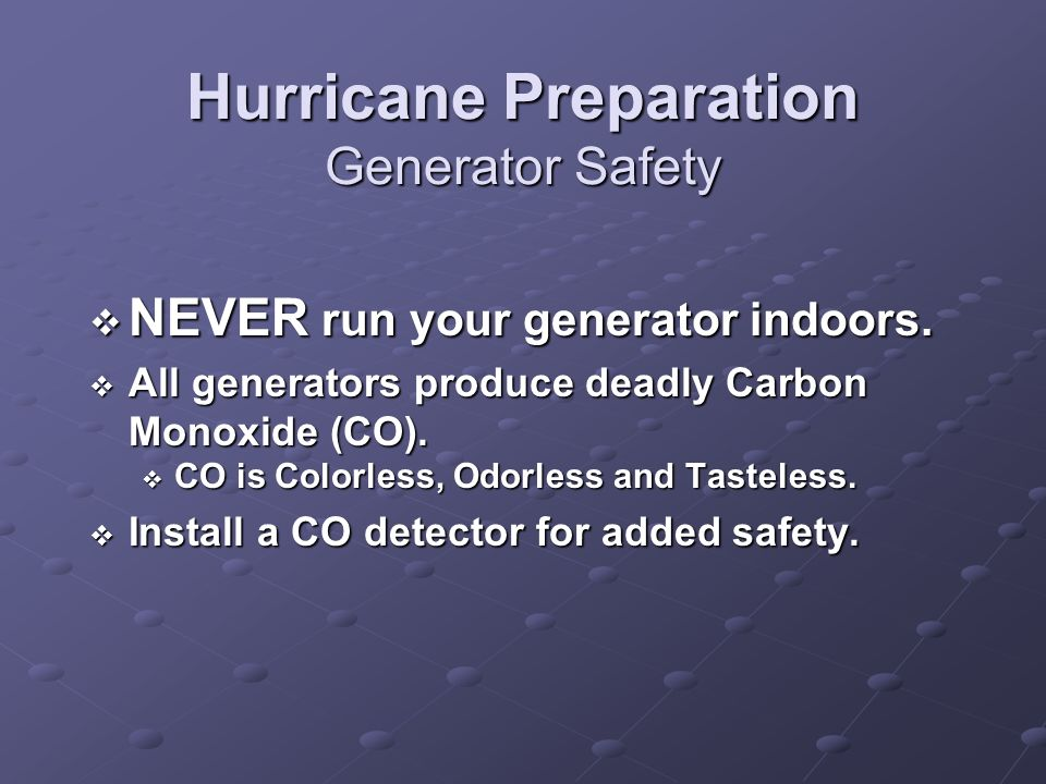 Hurricane Preparation Generator Safety NEVER run your generator indoors. NEVER run your generator indoors. All generators produce deadly Carbon Monoxi