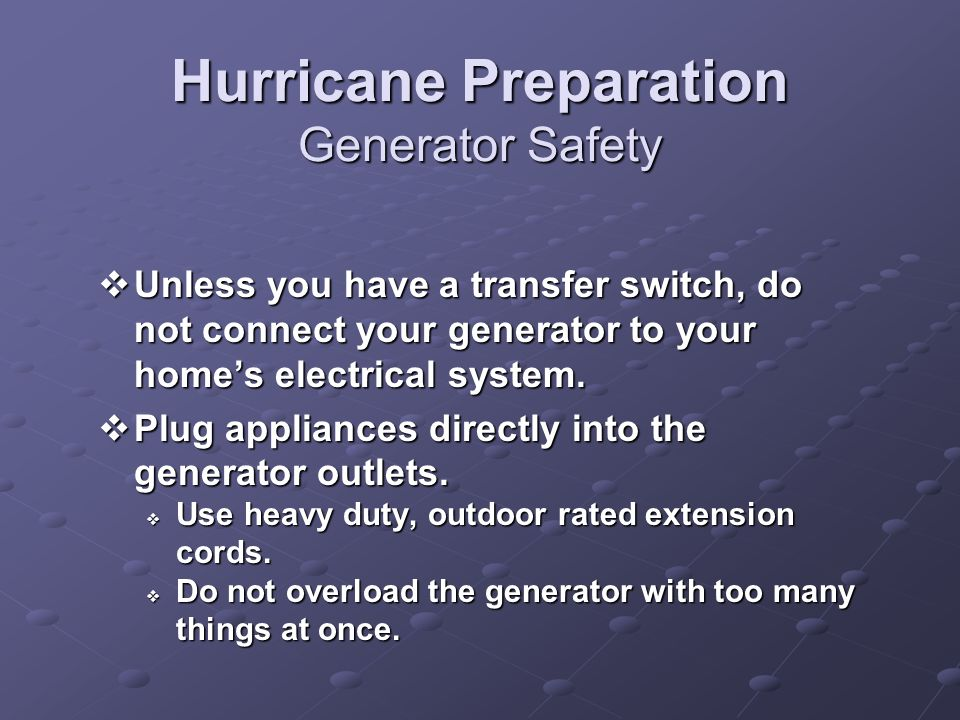 Hurricane Preparation Generator Safety Unless you have a transfer switch, do not connect your generator to your homes electrical system.