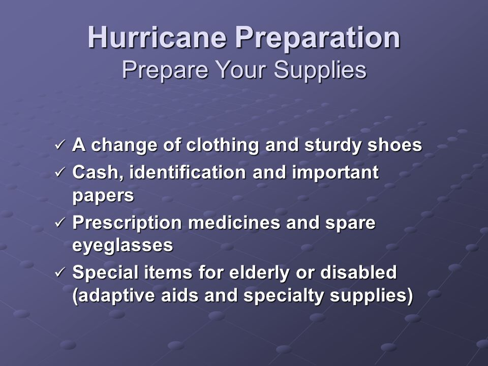 Hurricane Preparation Prepare Your Supplies A change of clothing and sturdy shoes A change of clothing and sturdy shoes Cash, identification and impor