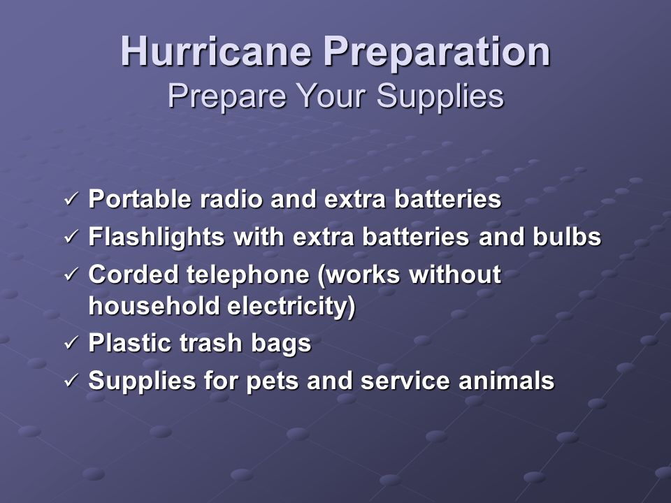 Hurricane Preparation Prepare Your Supplies Portable radio and extra batteries Portable radio and extra batteries Flashlights with extra batteries and bulbs Flashlights with extra batteries and bulbs Corded telephone (works without household electricity) Corded telephone (works without household electricity) Plastic trash bags Plastic trash bags Supplies for pets and service animals Supplies for pets and service animals