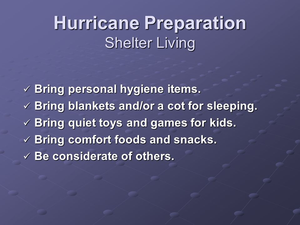 Hurricane Preparation Shelter Living Bring personal hygiene items. Bring personal hygiene items. Bring blankets and/or a cot for sleeping. Bring blank