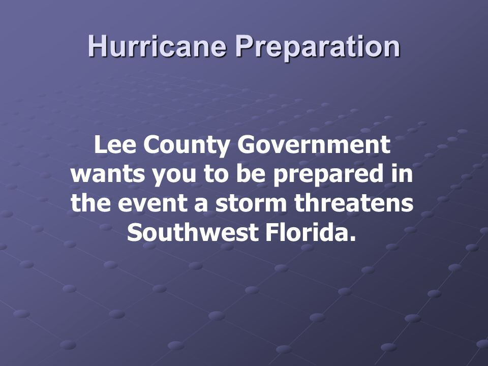 Hurricane Preparation Lee County Government wants you to be prepared in the event a storm threatens Southwest Florida.