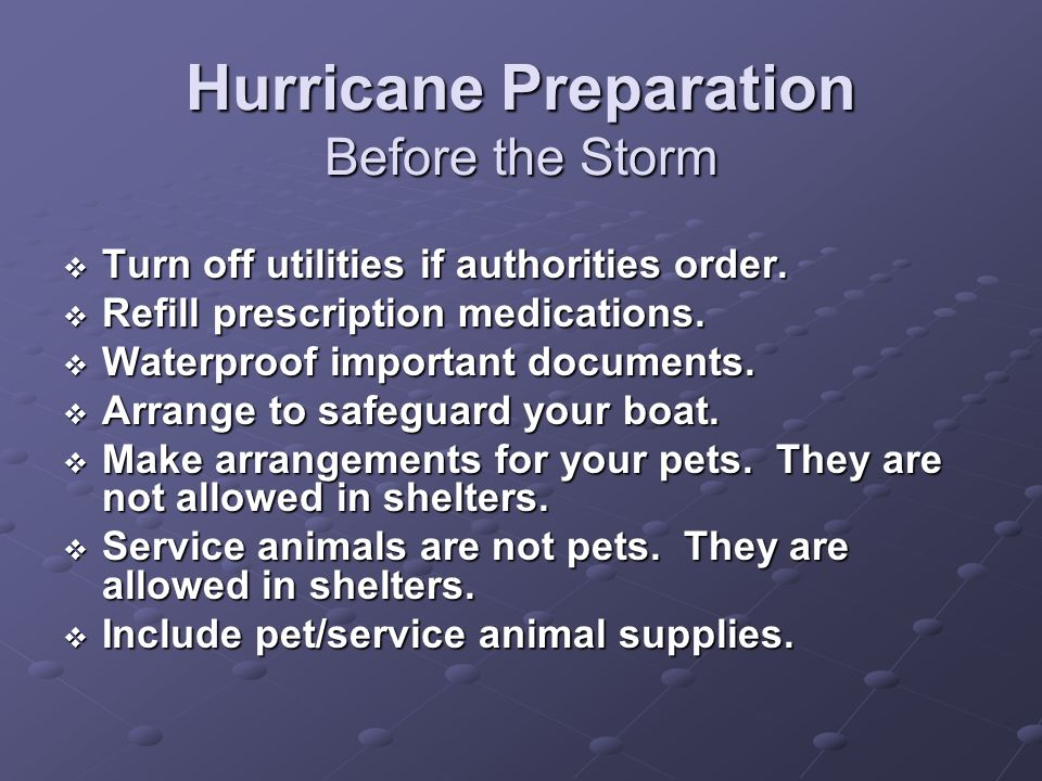 Hurricane Preparation Before the Storm Turn off utilities if authorities order. Turn off utilities if authorities order. Refill prescription medicatio