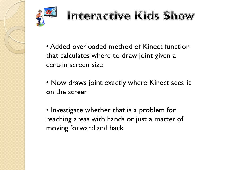 Added overloaded method of Kinect function that calculates where to draw joint given a certain screen size Now draws joint exactly where Kinect sees it on the screen Investigate whether that is a problem for reaching areas with hands or just a matter of moving forward and back