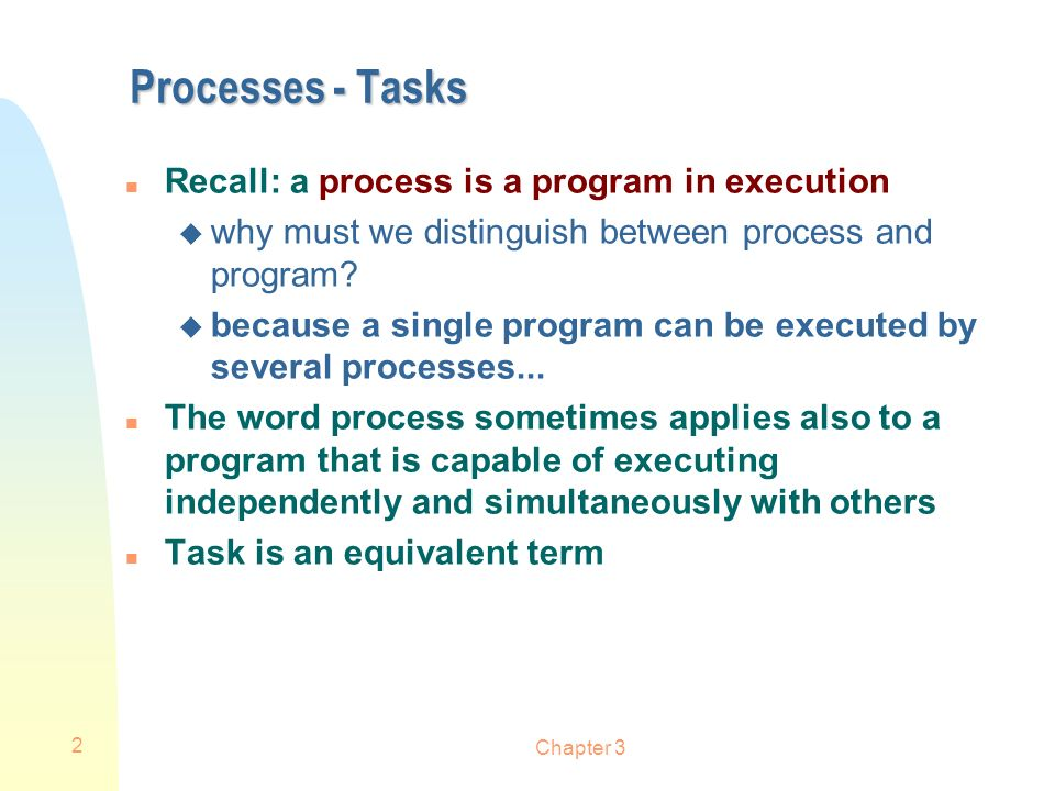 2 Processes - Tasks n Recall: a process is a program in execution u why must we distinguish between process and program? u because a single program ca