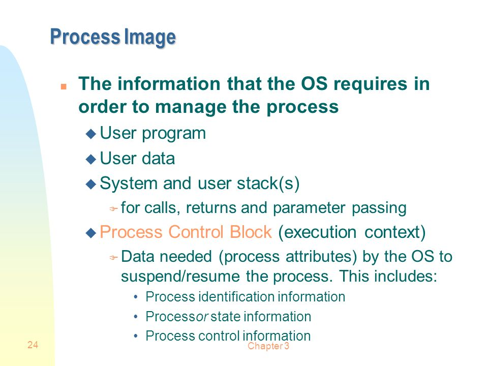Chapter 3 24 Process Image n The information that the OS requires in order to manage the process u User program u User data u System and user stack(s)