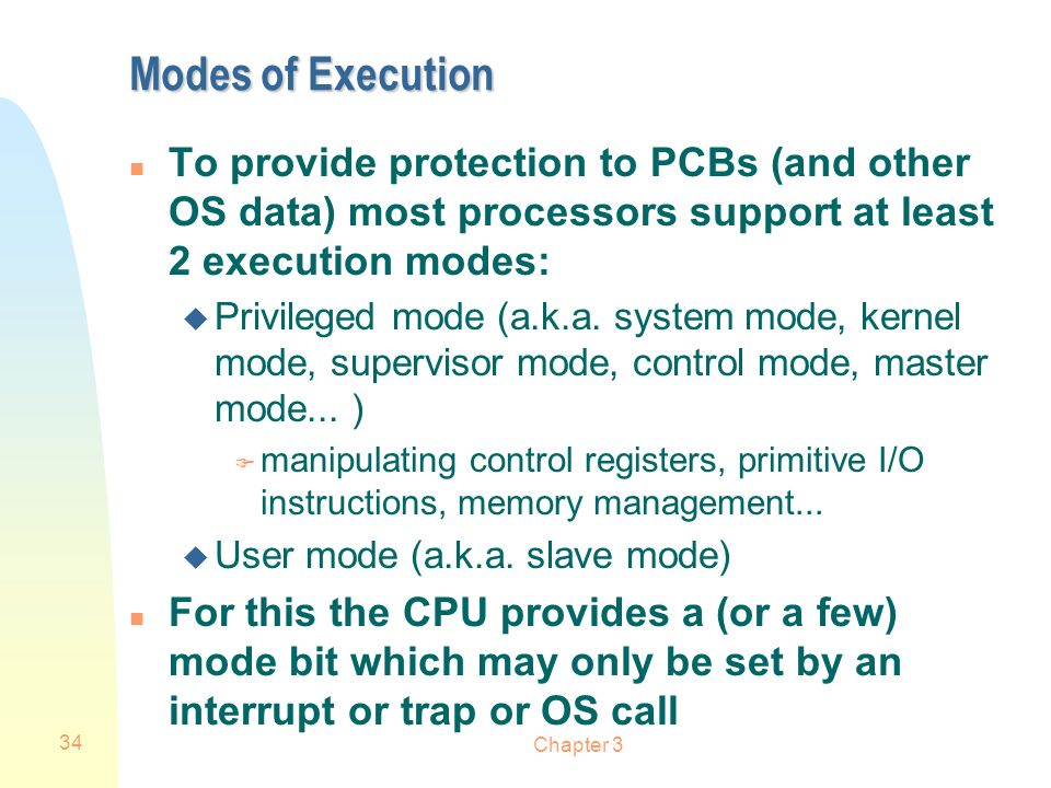 Chapter 3 34 Modes of Execution n To provide protection to PCBs (and other OS data) most processors support at least 2 execution modes: u Privileged m