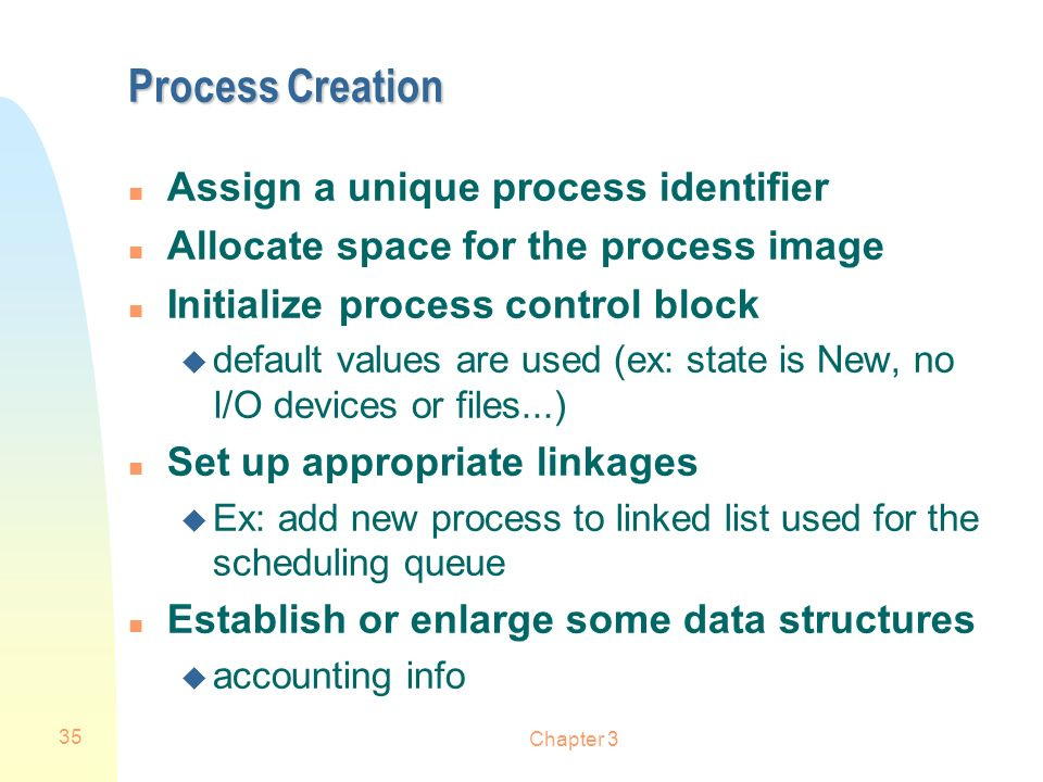 Chapter 3 35 Process Creation n Assign a unique process identifier n Allocate space for the process image n Initialize process control block u default