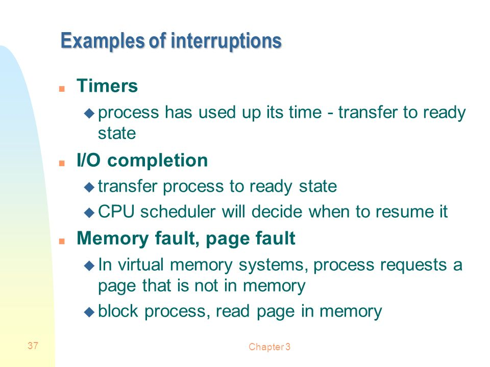 Chapter 3 37 Examples of interruptions n Timers u process has used up its time - transfer to ready state n I/O completion u transfer process to ready