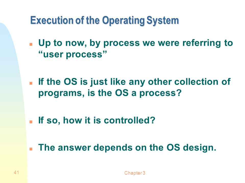 Chapter 3 41 Execution of the Operating System n Up to now, by process we were referring to user process n If the OS is just like any other collection
