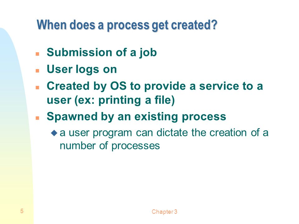 Chapter 3 5 When does a process get created? n Submission of a job n User logs on n Created by OS to provide a service to a user (ex: printing a file)
