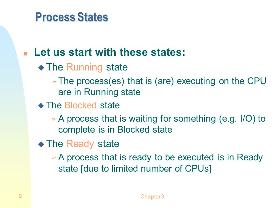 Chapter 3 9 Process States n Let us start with these states: u The Running state F The process(es) that is (are) executing on the CPU are in Running s