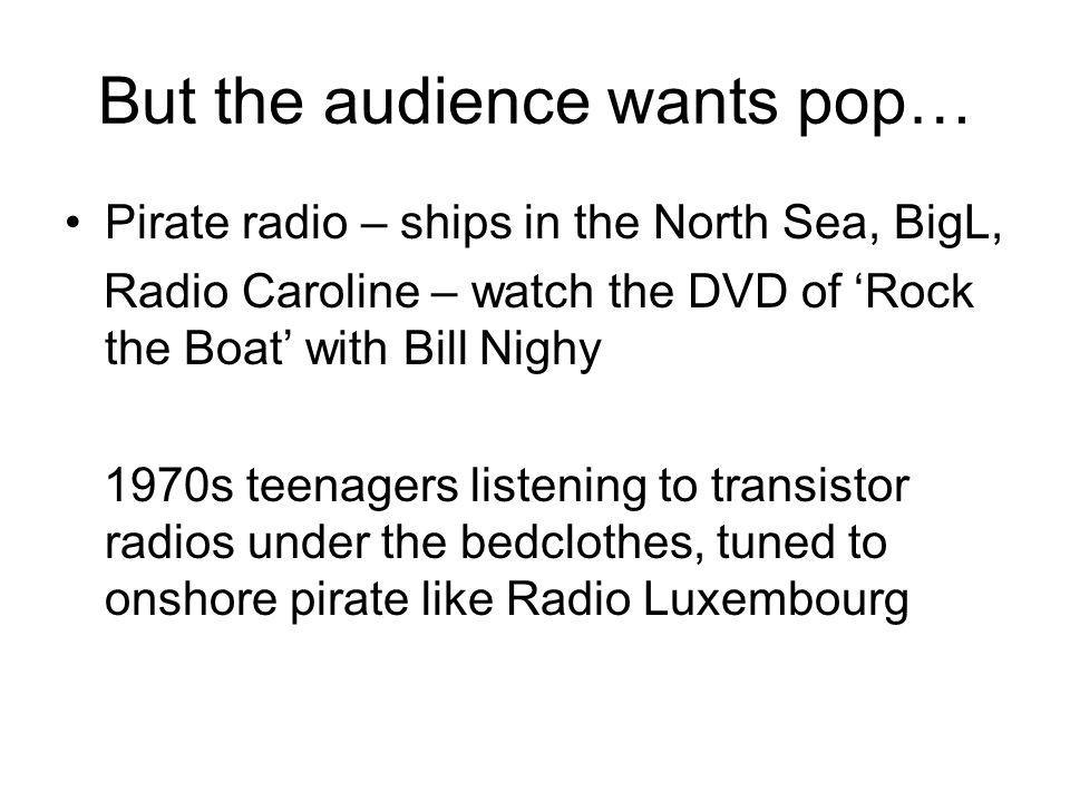 But the audience wants pop… Pirate radio – ships in the North Sea, BigL, Radio Caroline – watch the DVD of Rock the Boat with Bill Nighy 1970s teenagers listening to transistor radios under the bedclothes, tuned to onshore pirate like Radio Luxembourg