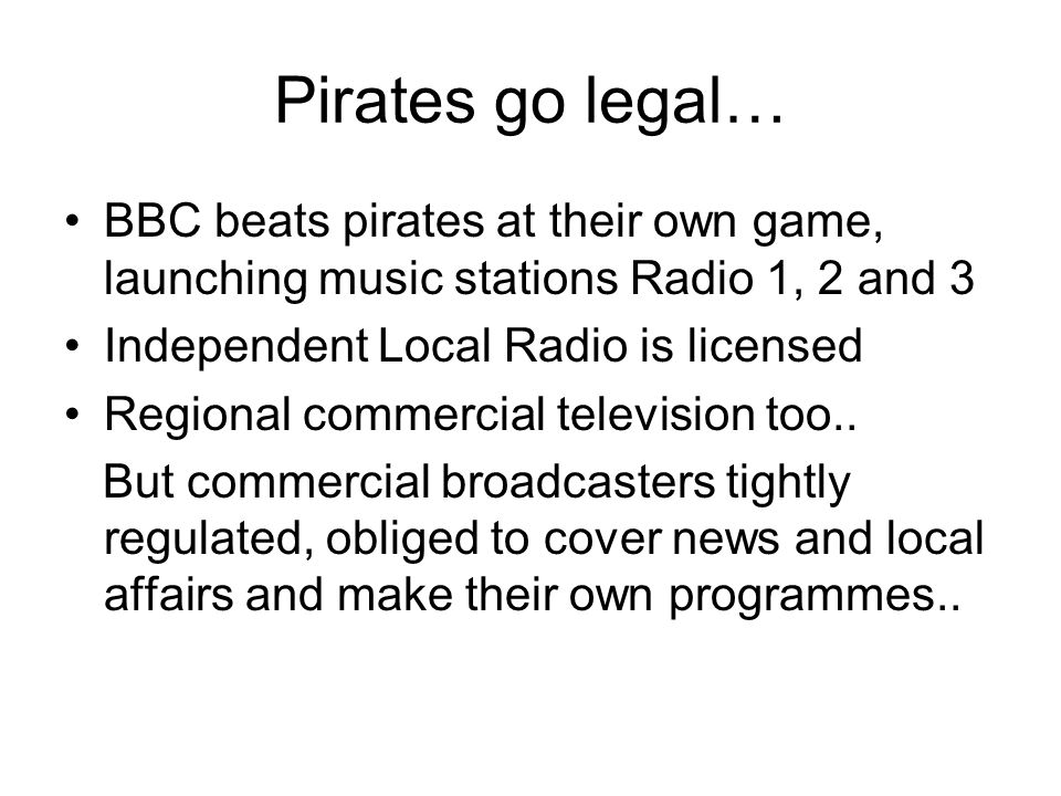Pirates go legal… BBC beats pirates at their own game, launching music stations Radio 1, 2 and 3 Independent Local Radio is licensed Regional commercial television too..