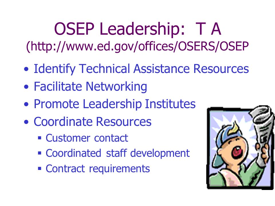 OSEP Leadership: T A (http://www.ed.gov/offices/OSERS/OSEP Identify Technical Assistance Resources Facilitate Networking Promote Leadership Institutes Coordinate Resources Customer contact Coordinated staff development Contract requirements