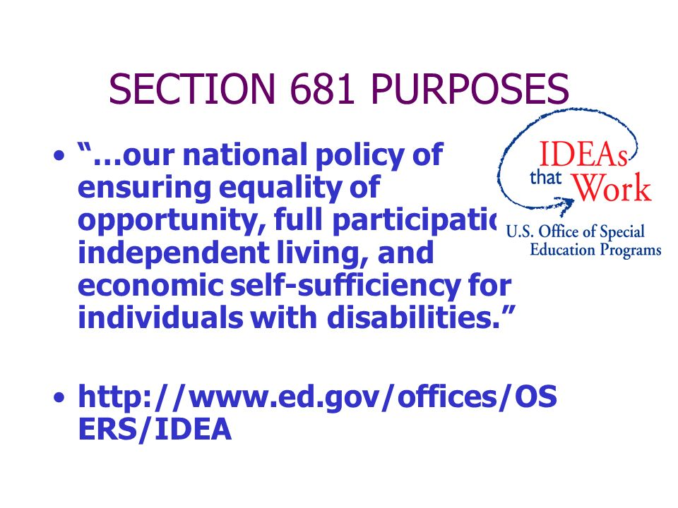 SECTION 681 PURPOSES …our national policy of ensuring equality of opportunity, full participation, independent living, and economic self-sufficiency for individuals with disabilities.