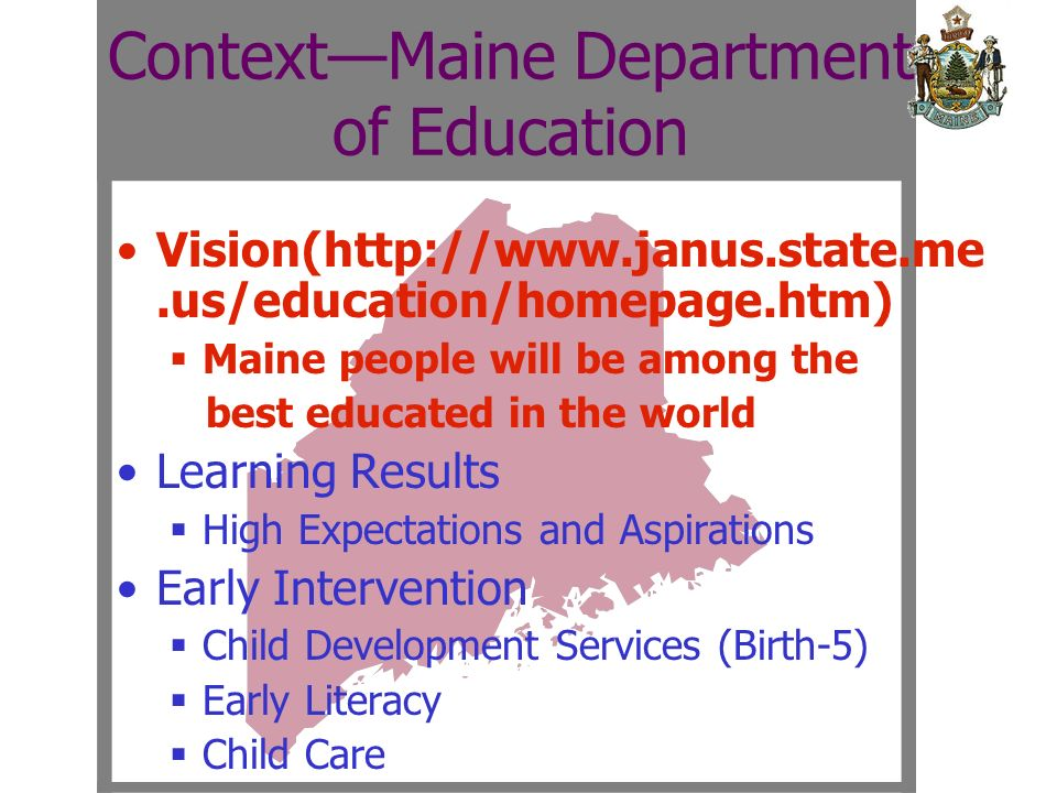 Vision(http://www.janus.state.me.us/education/homepage.htm) Maine people will be among the best educated in the world Learning Results High Expectations and Aspirations Early Intervention Child Development Services (Birth-5) Early Literacy Child Care ContextMaine Department of Education