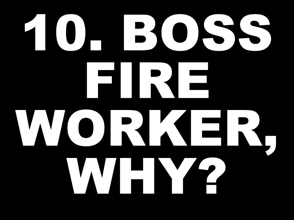 10. BOSS FIRE WORKER, WHY