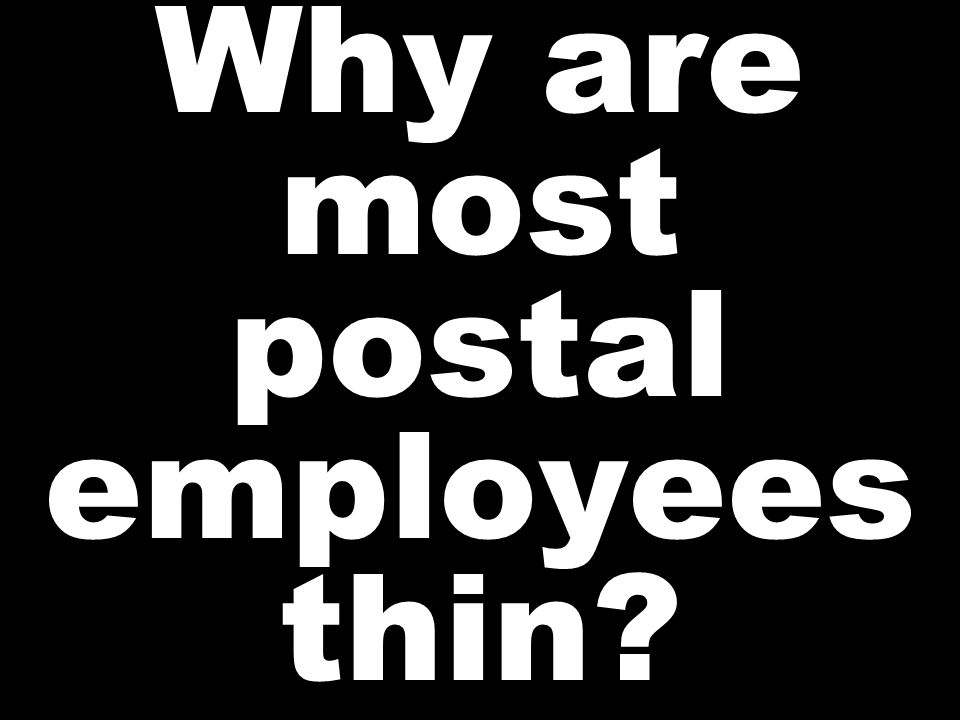 Why are most postal employees thin