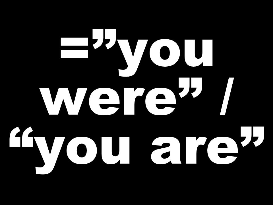 =you were / you are