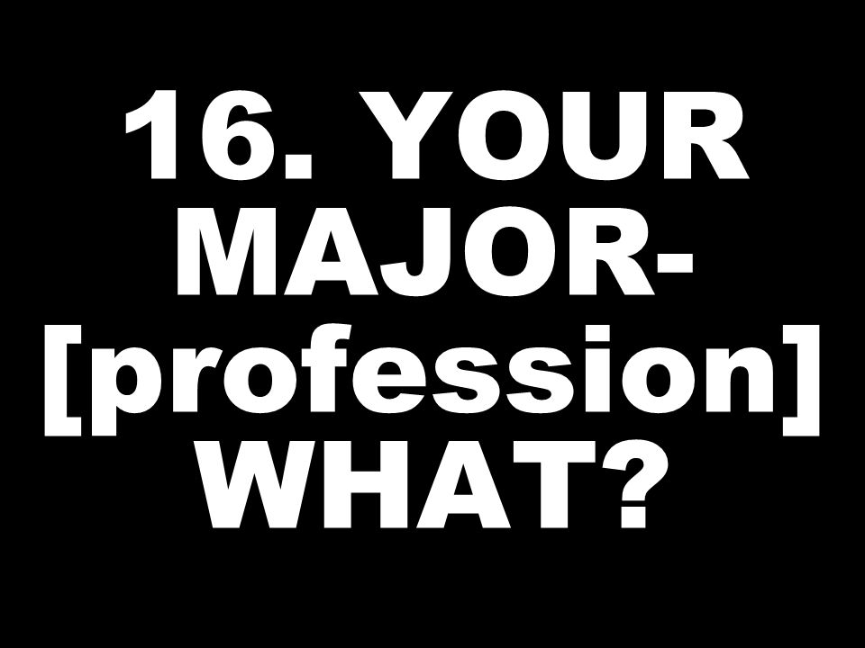 16. YOUR MAJOR- [profession] WHAT