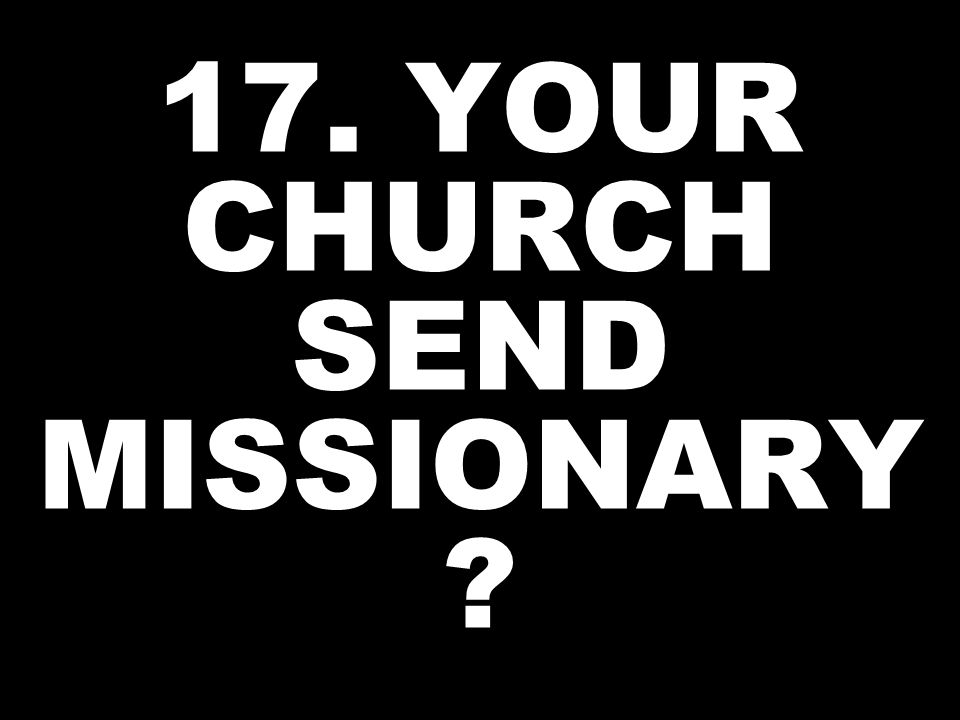 17. YOUR CHURCH SEND MISSIONARY