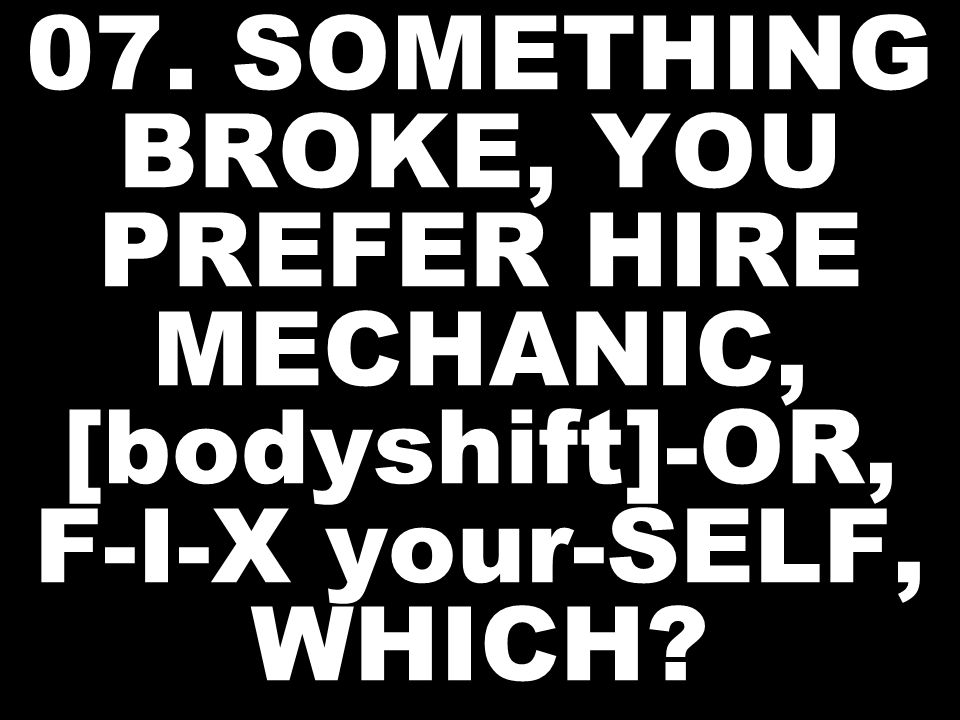 07. SOMETHING BROKE, YOU PREFER HIRE MECHANIC, [bodyshift]-OR, F-I-X your-SELF, WHICH